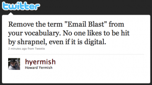 """Remove the term """"Email Blast"""" from your vocabulary. No one likes to be hit by shrapnel, even if it is digital."""