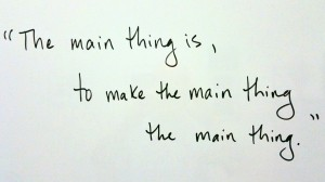 """The main thing is, to make the main thing the main thing."""